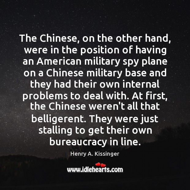 The Chinese, on the other hand, were in the position of having Henry A. Kissinger Picture Quote