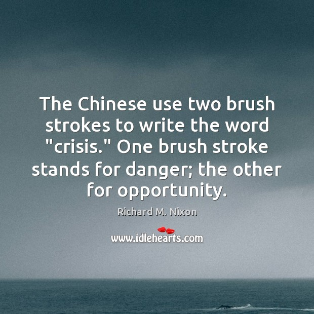 "The Chinese use two brush strokes to write the word ""crisis."" One Richard M. Nixon Picture Quote"