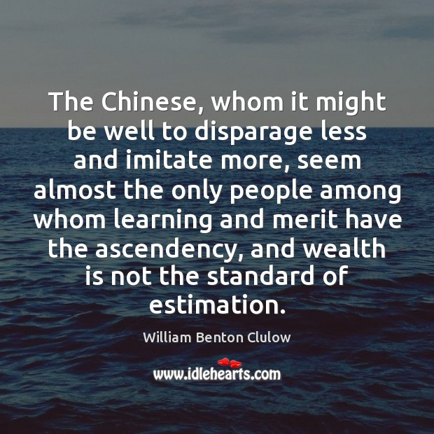 The Chinese, whom it might be well to disparage less and imitate Wealth Quotes Image
