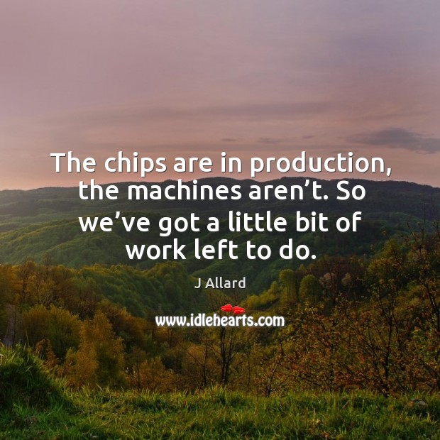 The chips are in production, the machines aren't. So we've got a little bit of work left to do. Image