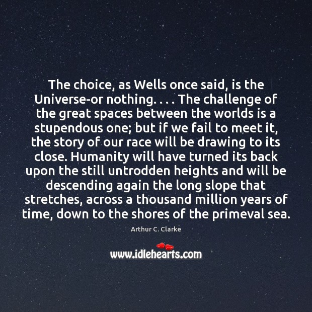 The choice, as Wells once said, is the Universe-or nothing. . . . The challenge Arthur C. Clarke Picture Quote