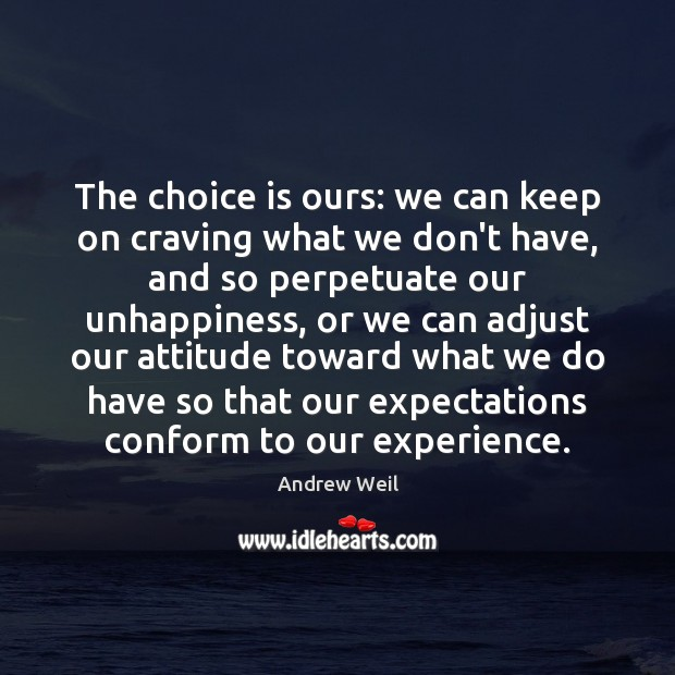 The choice is ours: we can keep on craving what we don't Andrew Weil Picture Quote