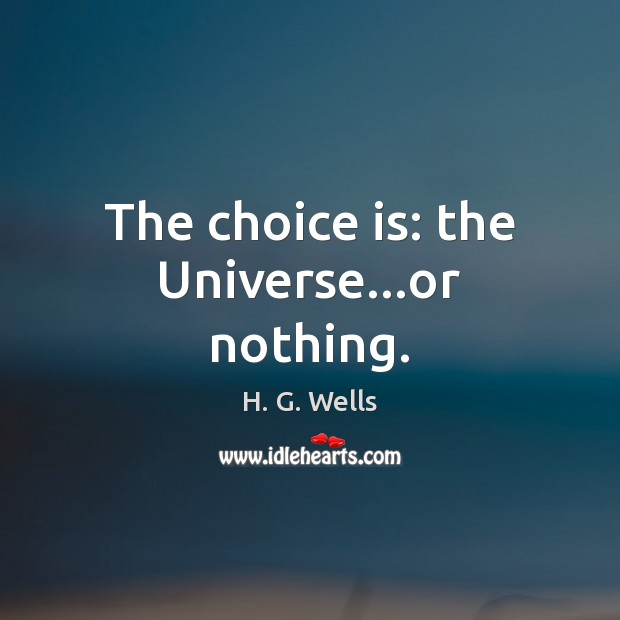 The choice is: the Universe…or nothing. H. G. Wells Picture Quote