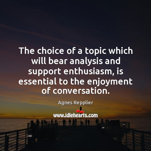 The choice of a topic which will bear analysis and support enthusiasm, Agnes Repplier Picture Quote