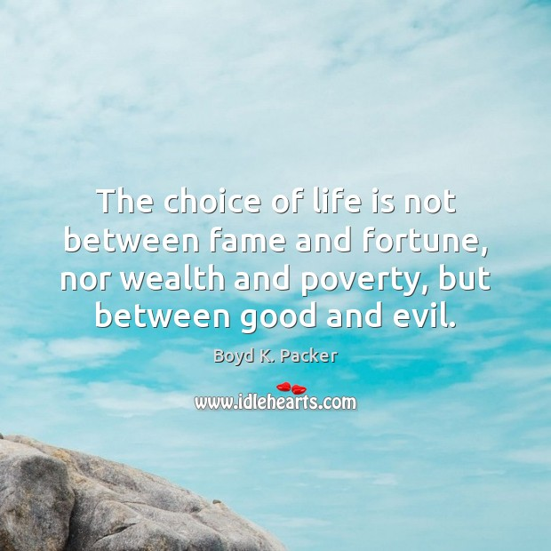 The choice of life is not between fame and fortune, nor wealth Image