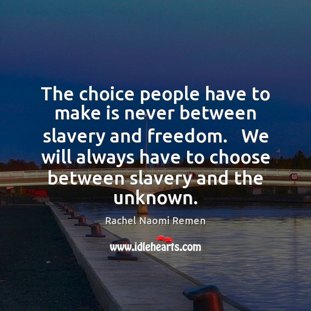 The choice people have to make is never between slavery and freedom. Image
