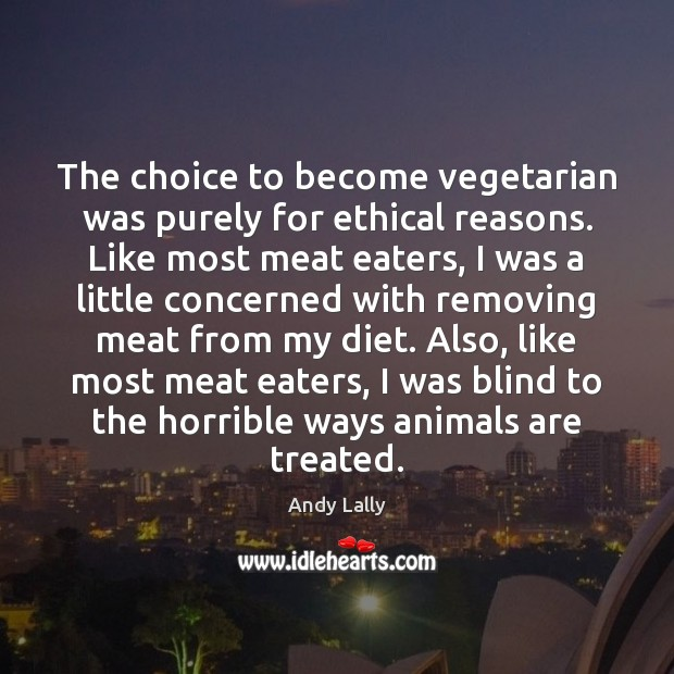 The choice to become vegetarian was purely for ethical reasons. Like most Image