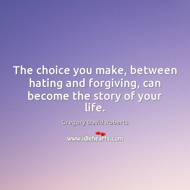 Image, The choice you make, between hating and forgiving, can become the story of your life.