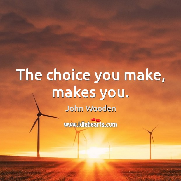 The choice you make, makes you. John Wooden Picture Quote
