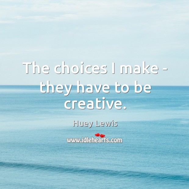 The choices I make – they have to be creative. Image