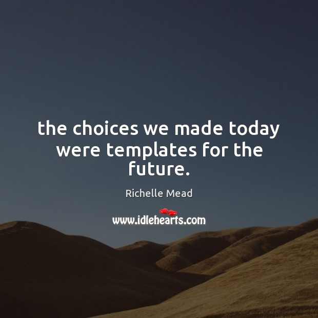 Image, The choices we made today were templates for the future.