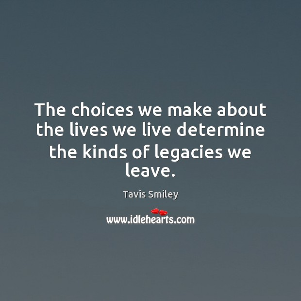 The choices we make about the lives we live determine the kinds of legacies we leave. Image
