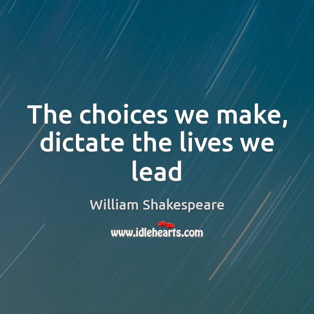 The choices we make, dictate the lives we lead Image