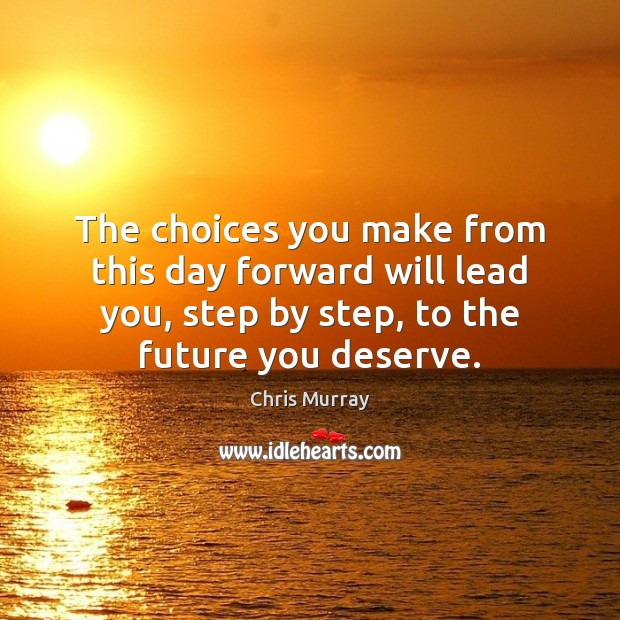 The choices you make from this day forward will lead you, step Chris Murray Picture Quote