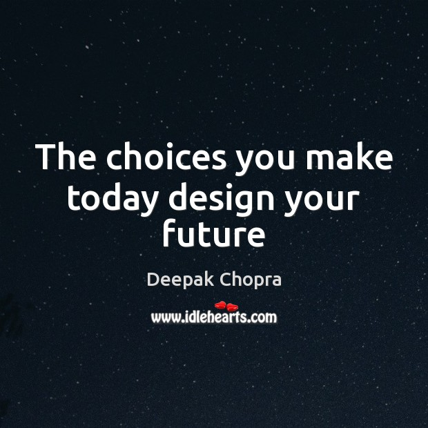 The choices you make today design your future Deepak Chopra Picture Quote