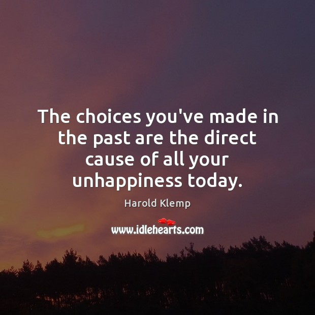 The choices you've made in the past are the direct cause of all your unhappiness today. Image