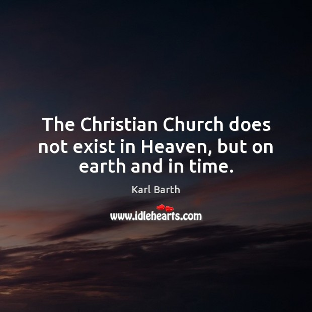 The Christian Church does not exist in Heaven, but on earth and in time. Karl Barth Picture Quote