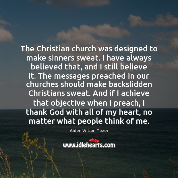 The Christian church was designed to make sinners sweat. I have always Aiden Wilson Tozer Picture Quote