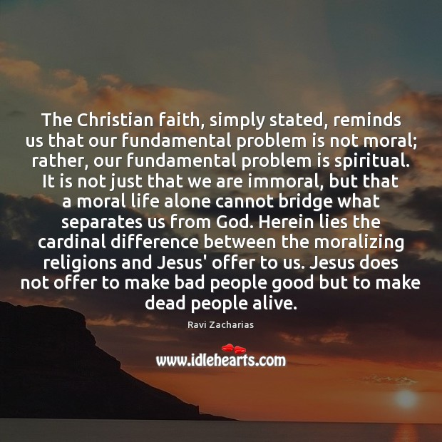The Christian faith, simply stated, reminds us that our fundamental problem is Ravi Zacharias Picture Quote