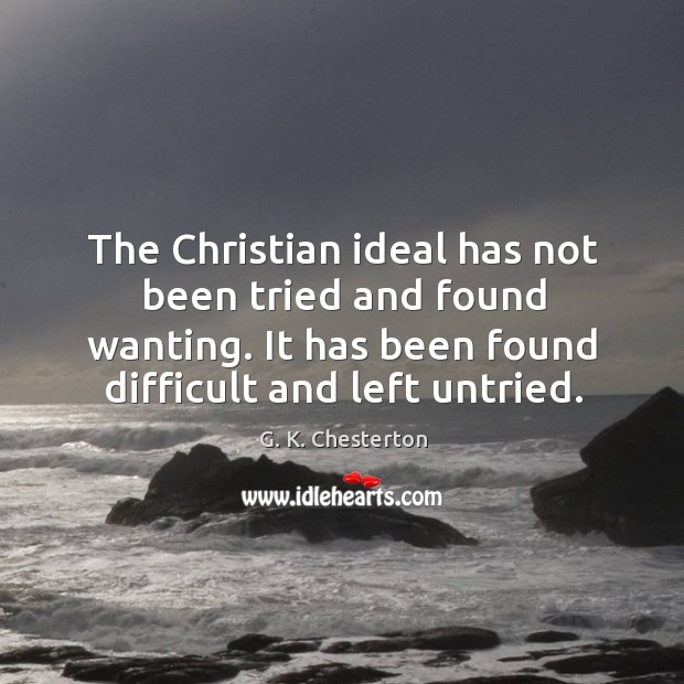 The christian ideal has not been tried and found wanting. It has been found difficult and left untried. G. K. Chesterton Picture Quote