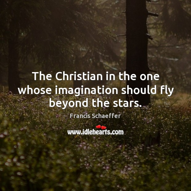 The Christian in the one whose imagination should fly beyond the stars. Francis Schaeffer Picture Quote