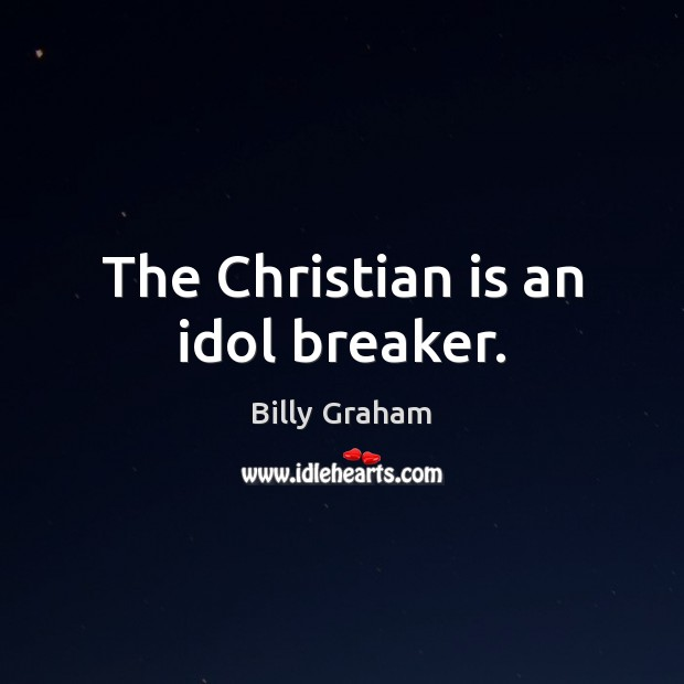 The Christian is an idol breaker. Billy Graham Picture Quote