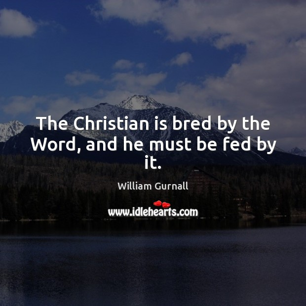 The Christian is bred by the Word, and he must be fed by it. Image