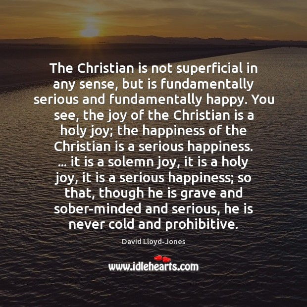 The Christian is not superficial in any sense, but is fundamentally serious David Lloyd-Jones Picture Quote