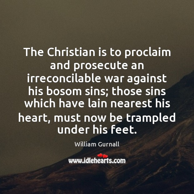 The Christian is to proclaim and prosecute an irreconcilable war against his William Gurnall Picture Quote