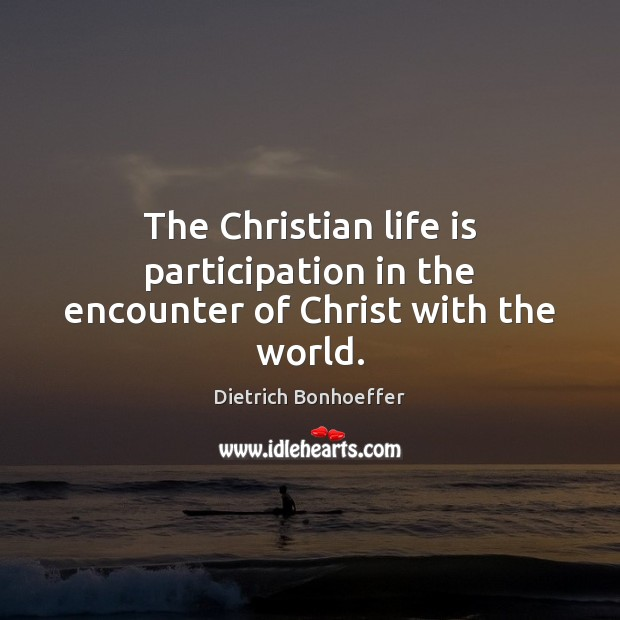 The Christian life is participation in the encounter of Christ with the world. Image