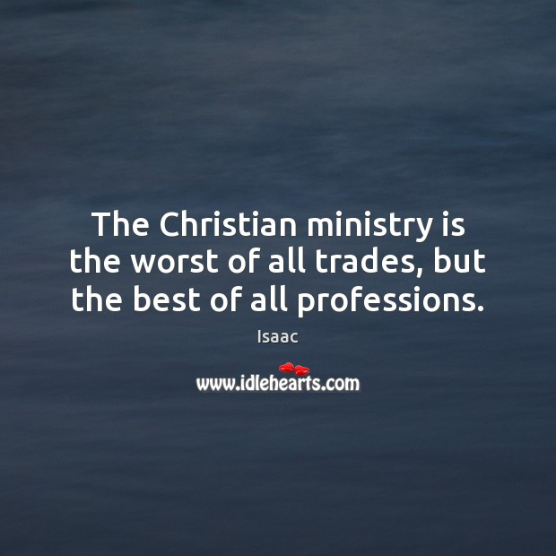 The Christian ministry is the worst of all trades, but the best of all professions. Image