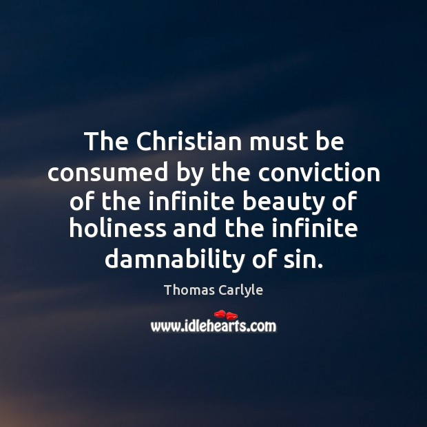 The Christian must be consumed by the conviction of the infinite beauty Thomas Carlyle Picture Quote