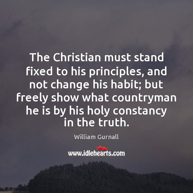 The Christian must stand fixed to his principles, and not change his William Gurnall Picture Quote