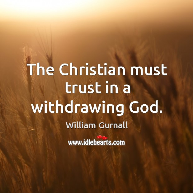The christian must trust in a withdrawing God. William Gurnall Picture Quote
