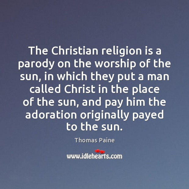The Christian religion is a parody on the worship of the sun, Thomas Paine Picture Quote