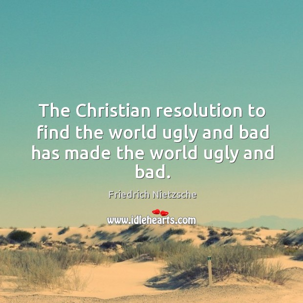 Image, The christian resolution to find the world ugly and bad has made the world ugly and bad.