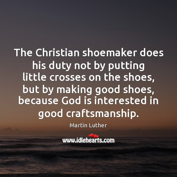 The Christian shoemaker does his duty not by putting little crosses on Image