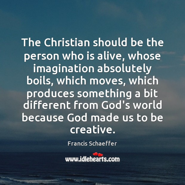 The Christian should be the person who is alive, whose imagination absolutely Francis Schaeffer Picture Quote