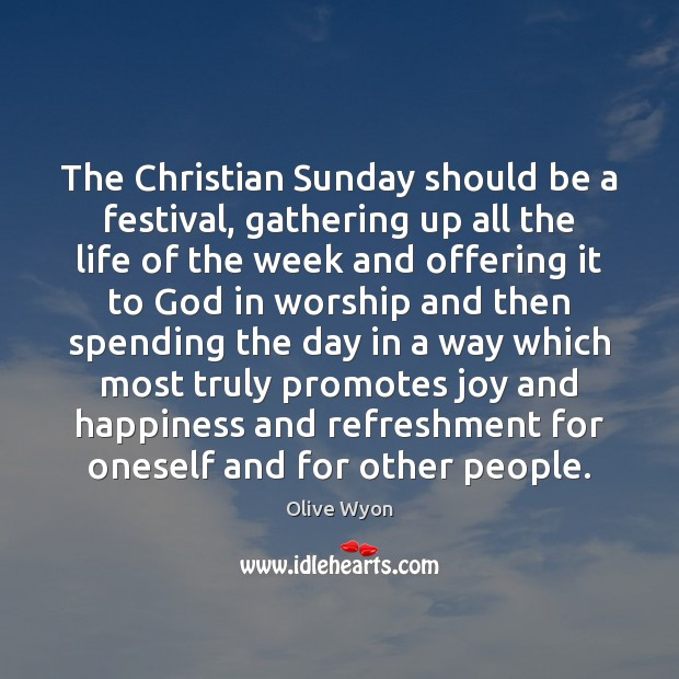 The Christian Sunday should be a festival, gathering up all the life Joy and Happiness Quotes Image