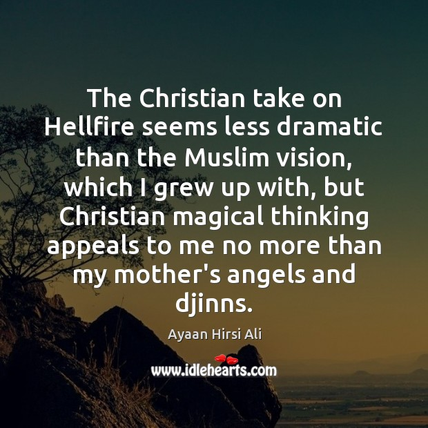 The Christian take on Hellfire seems less dramatic than the Muslim vision, Ayaan Hirsi Ali Picture Quote
