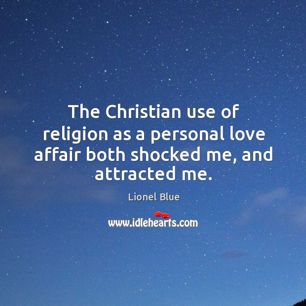 The christian use of religion as a personal love affair both shocked me, and attracted me. Image