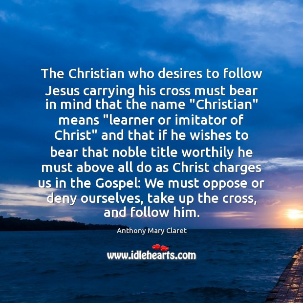 The Christian who desires to follow Jesus carrying his cross must bear Anthony Mary Claret Picture Quote