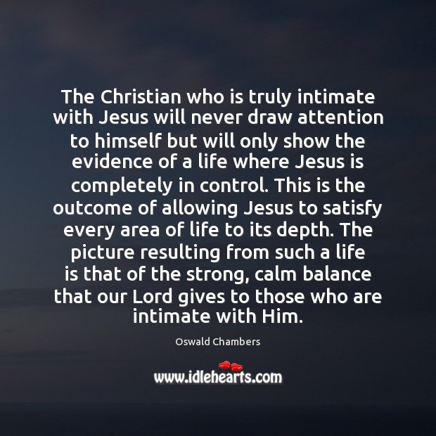 The Christian who is truly intimate with Jesus will never draw attention Oswald Chambers Picture Quote