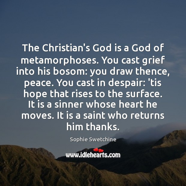 The Christian's God is a God of metamorphoses. You cast grief into Sophie Swetchine Picture Quote