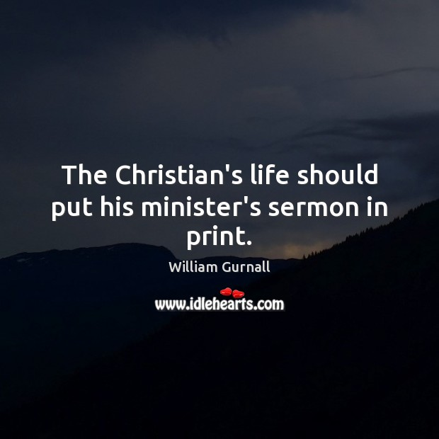 The Christian's life should put his minister's sermon in print. William Gurnall Picture Quote