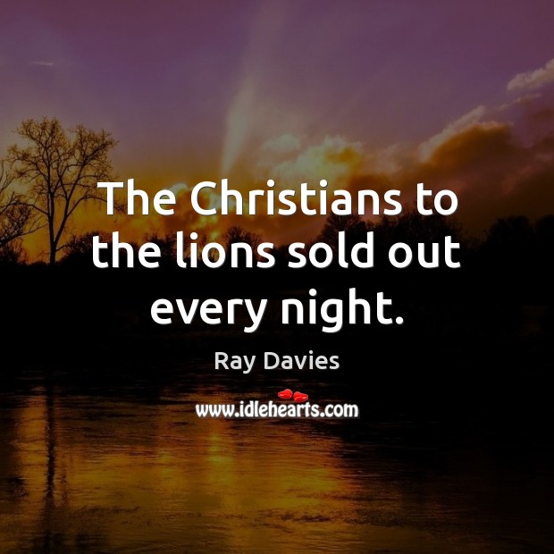 The Christians to the lions sold out every night. Ray Davies Picture Quote