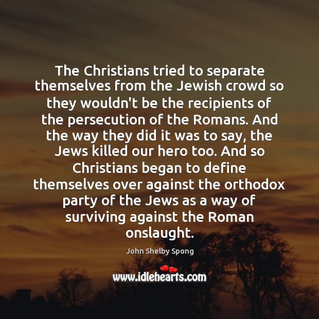 The Christians tried to separate themselves from the Jewish crowd so they John Shelby Spong Picture Quote