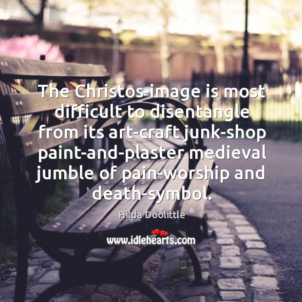 The Christos-image is most difficult to disentangle from its art-craft junk-shop paint-and-plaster Hilda Doolittle Picture Quote