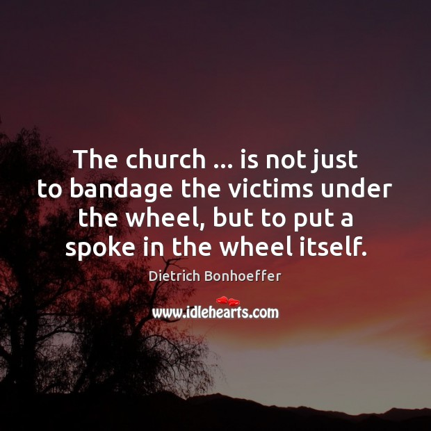 The church … is not just to bandage the victims under the wheel, Dietrich Bonhoeffer Picture Quote