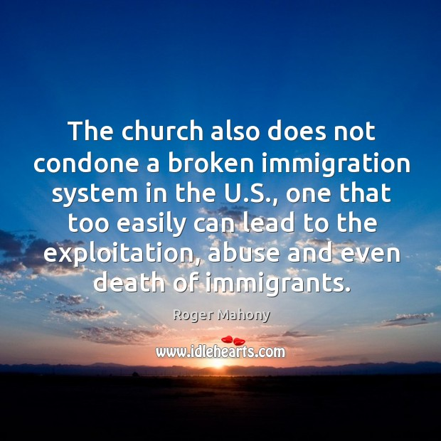 The church also does not condone a broken immigration system in the u.s. Roger Mahony Picture Quote